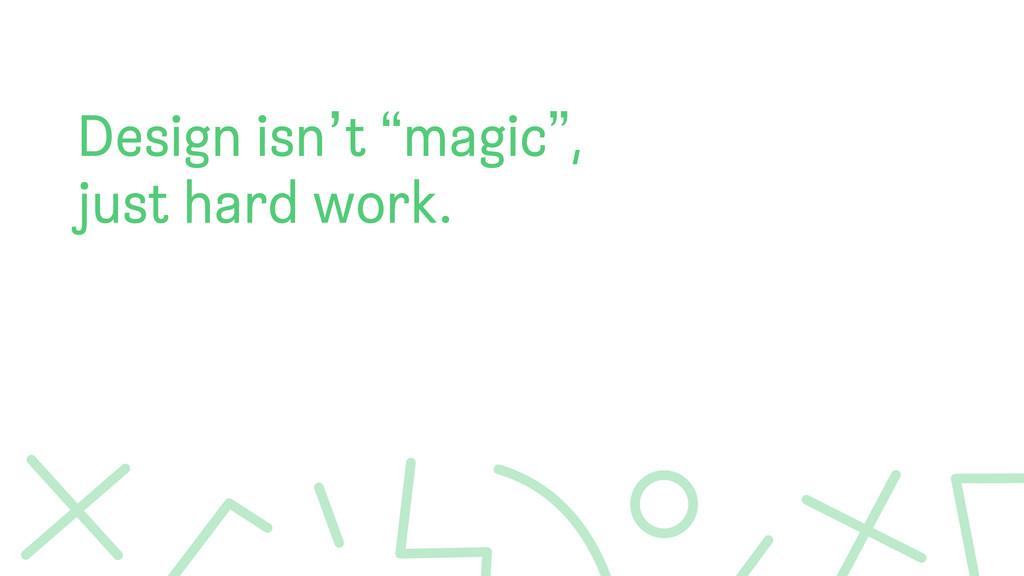 "Design isn't ""magic"", just hard work."