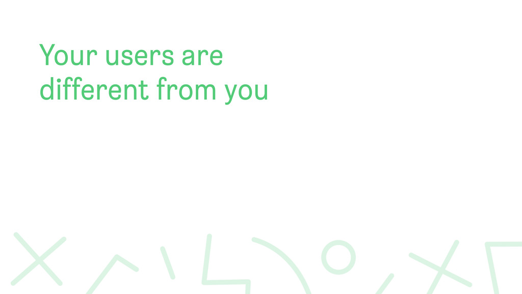 Your users are different from you