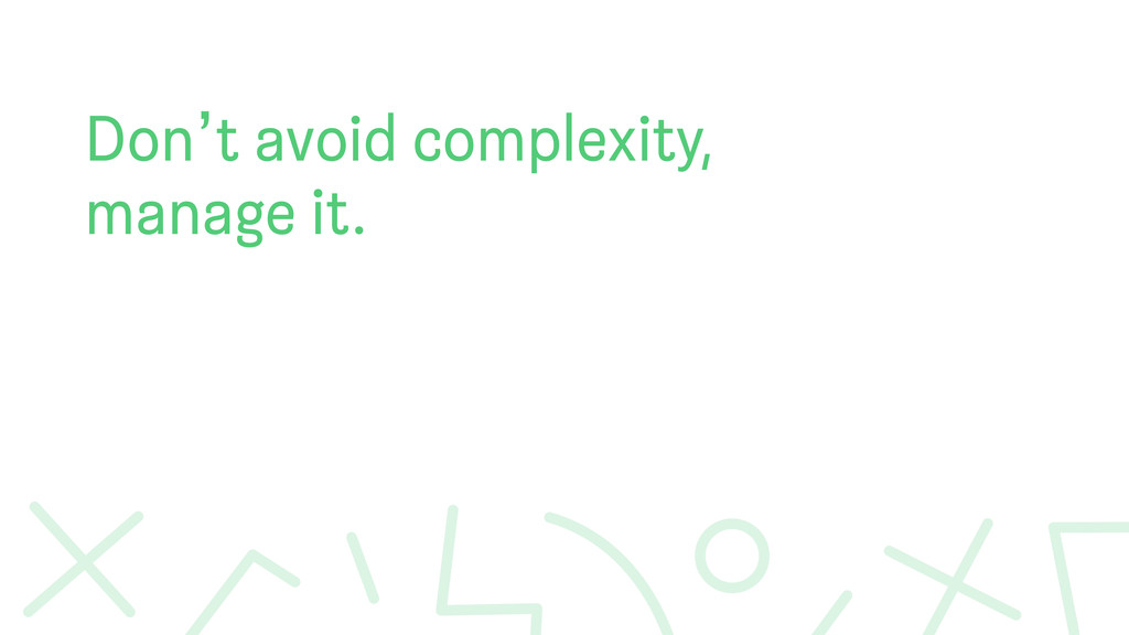 Don't avoid complexity, manage it.