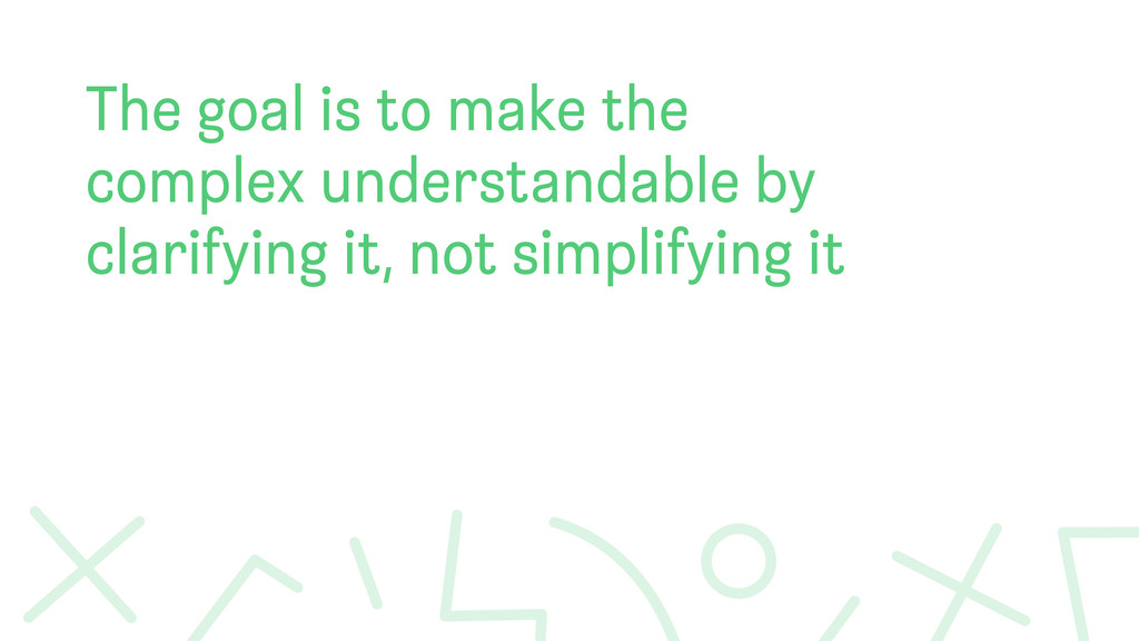 The goal is to make the complex understandable ...