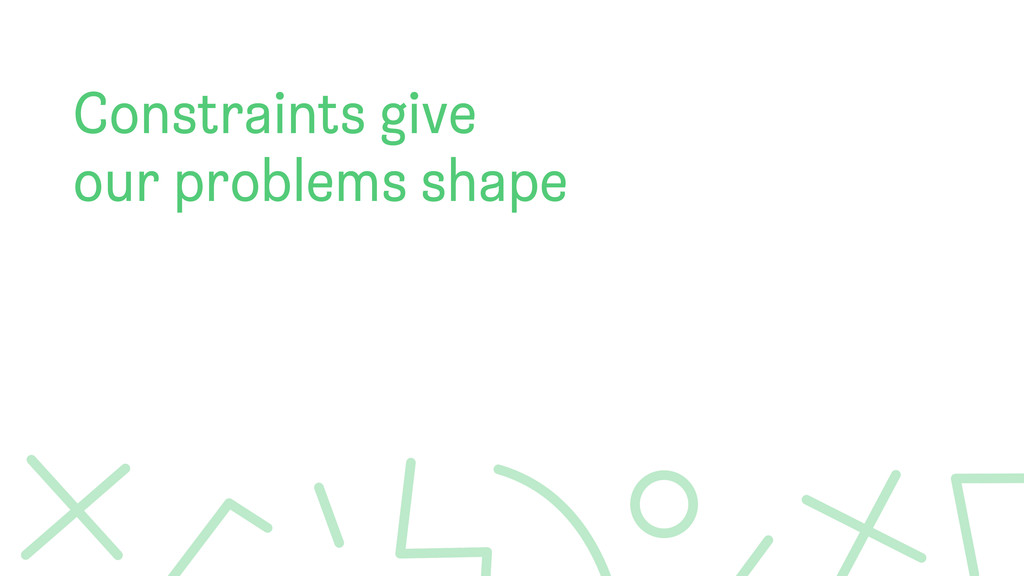 Constraints give