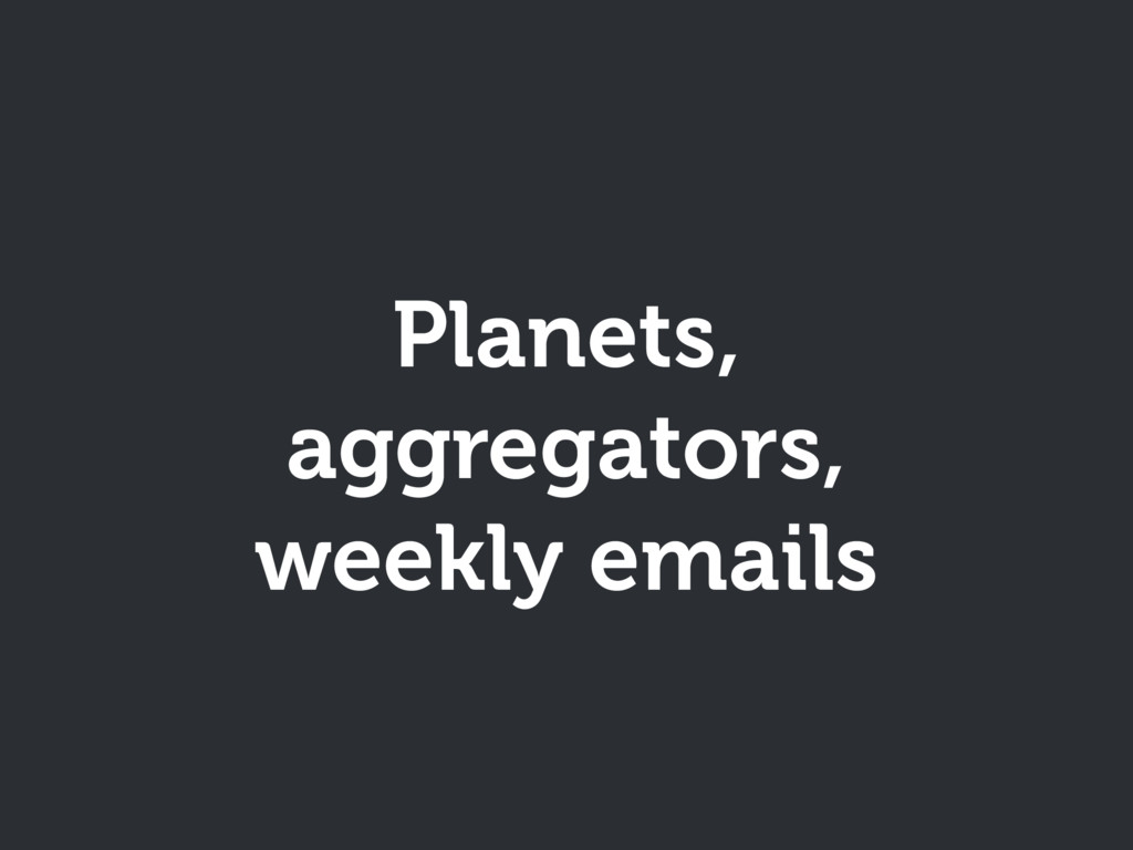 Planets, aggregators, weekly emails
