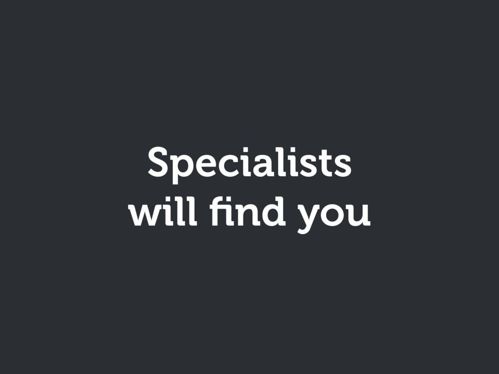 Specialists will find you