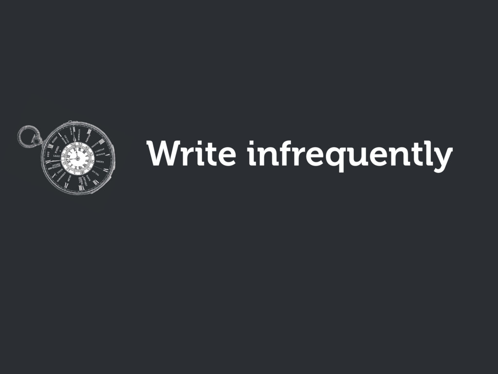 Write infrequently