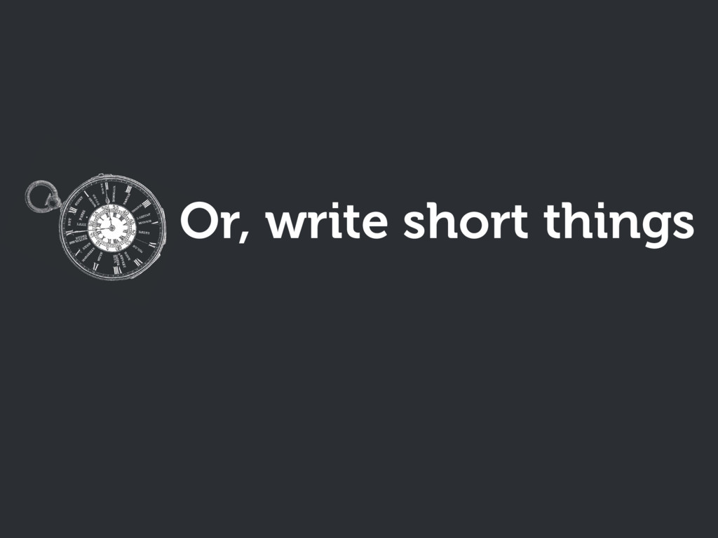 Or, write short things