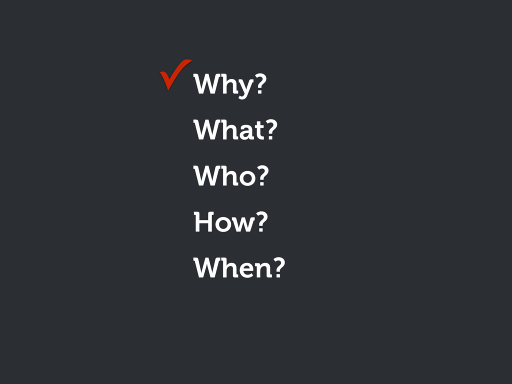 Why? What? Who? How? When? ✓