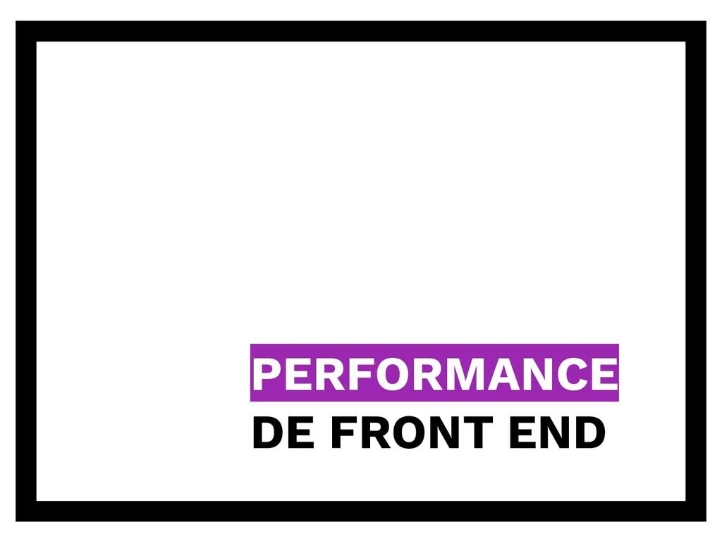PERFORMANCE DE FRONT END