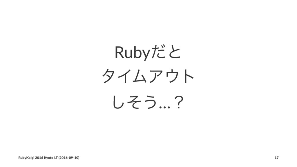 Rubyͩͱ λΠϜΞτ ͦ͠͏…ʁ RubyKaigi 2016 Kyoto LT (20...
