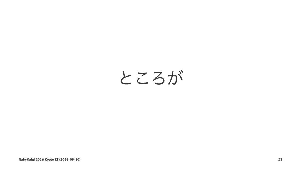 ͱ͜Ζ͕ RubyKaigi 2016 Kyoto LT (2016-09-10) 23
