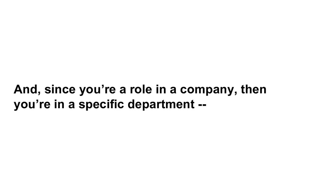 And, since you're a role in a company, then you...