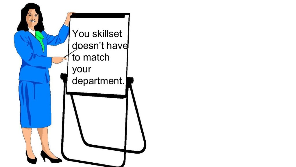 You skillset doesn't have to match your departm...