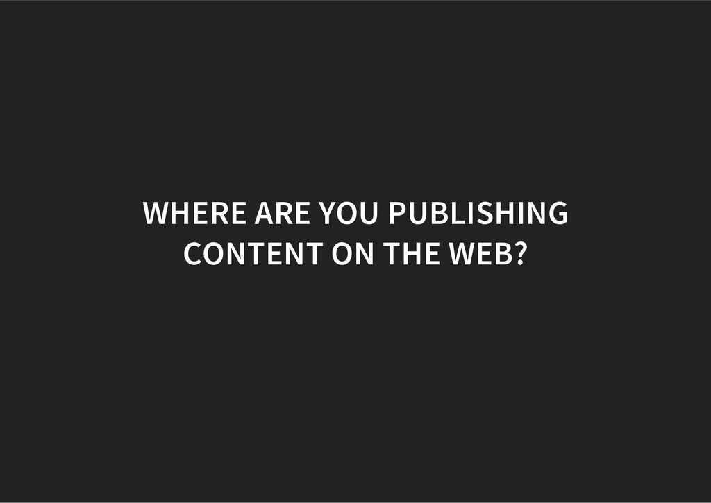 WHERE ARE YOU PUBLISHING CONTENT ON THE WEB?