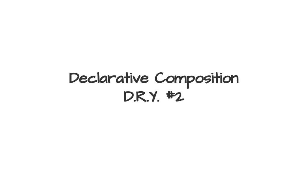 Declarative Composition D.R.Y. #2