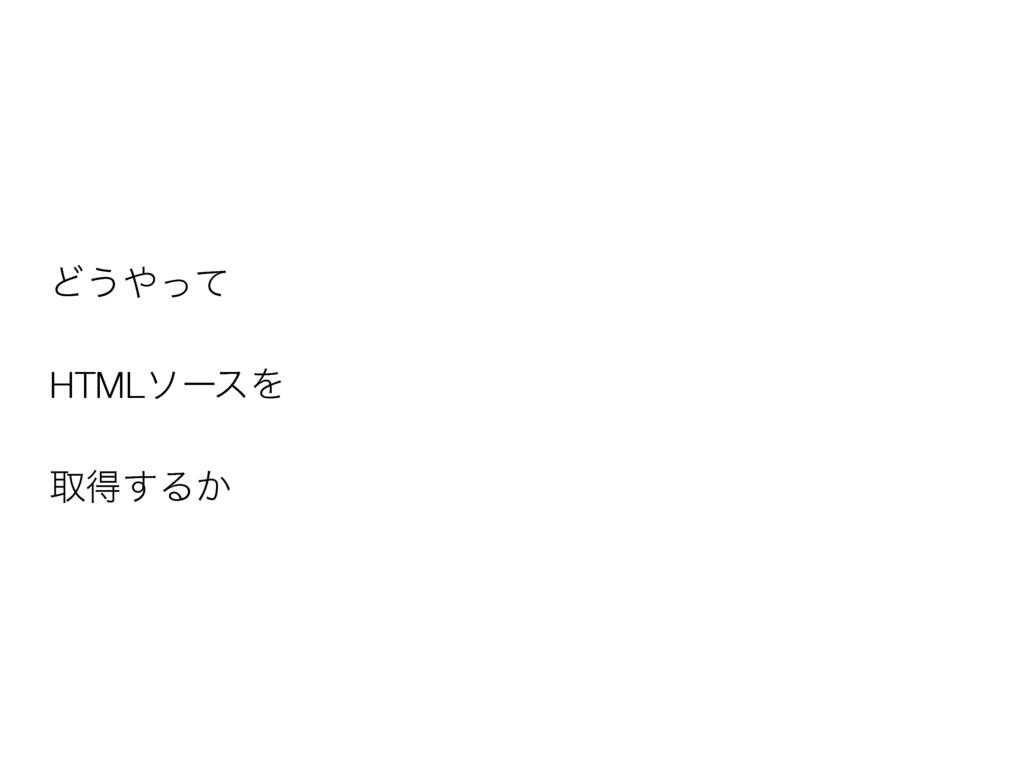 Ͳ͏ͬͯ HTMLιʔεΛ औಘ͢Δ͔