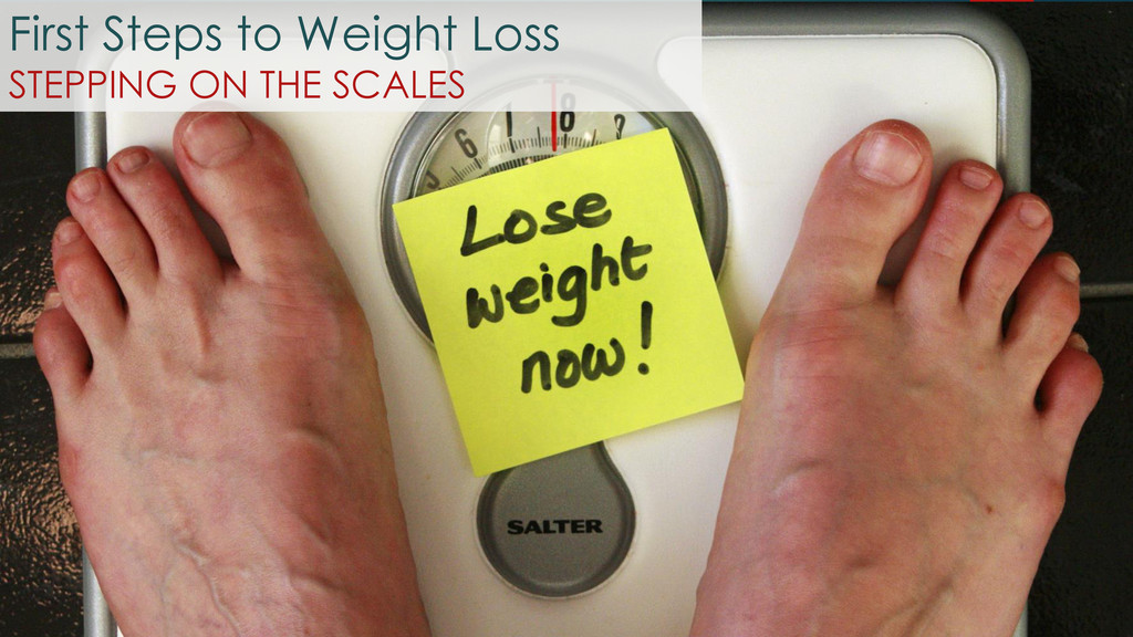 First Steps to Weight Loss STEPPING ON THE SCAL...