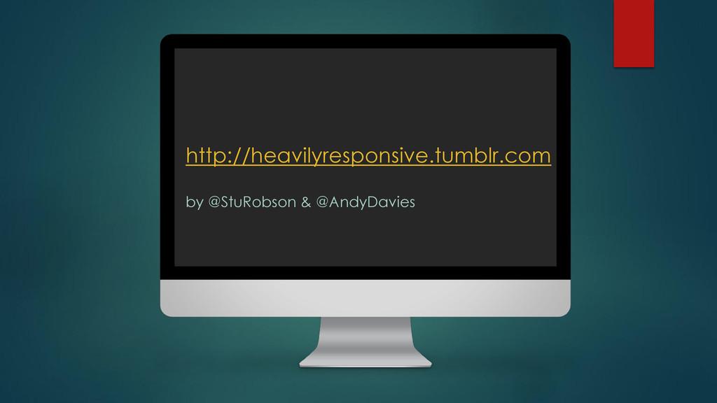 http://heavilyresponsive.tumblr.com by @StuRobs...