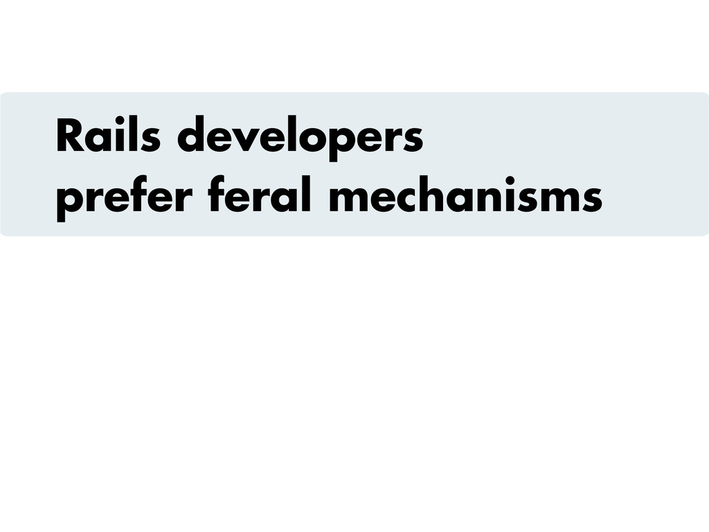 Rails developers prefer feral mechanisms