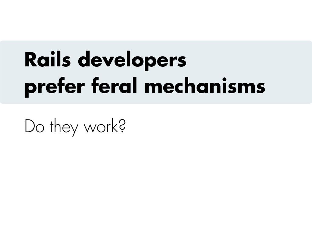 Rails developers prefer feral mechanisms Do the...