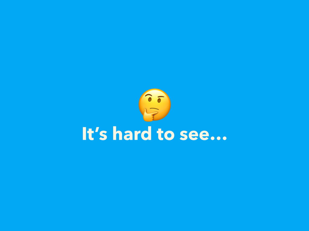 It's hard to see…
