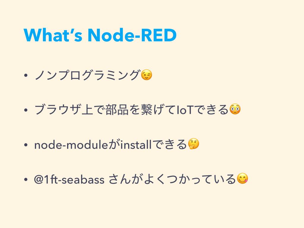 What's Node-RED • ϊϯϓϩάϥϛϯά • ϒϥβ্Ͱ෦Λܨ͛ͯIoTͰ͖...