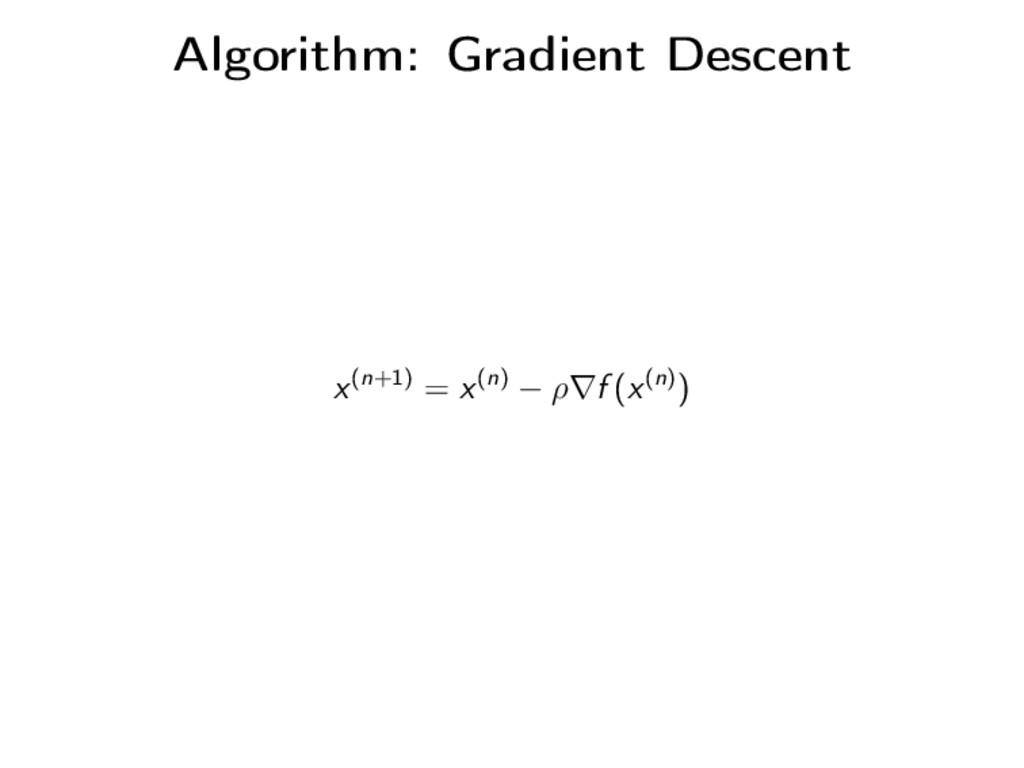 Algorithm: Gradient Descent x(n+1) = x(n) − ρ∇f...