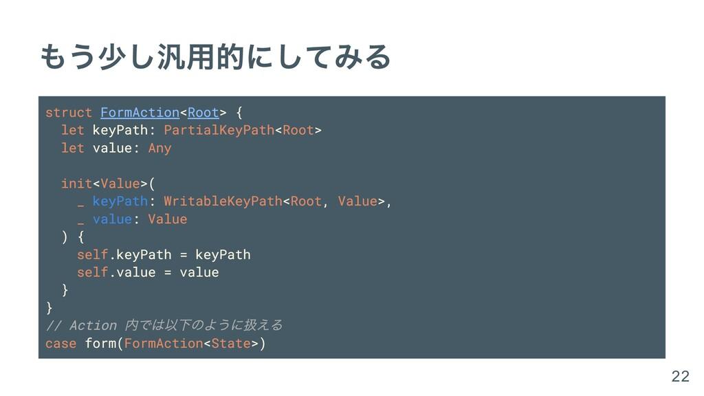 もう少し汎⽤的にしてみる struct FormAction<Root> { let keyP...