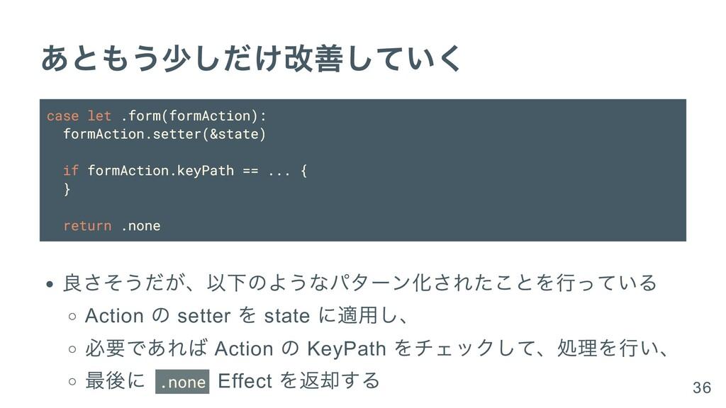 あともう少しだけ改善していく case let .form(formAction): form...