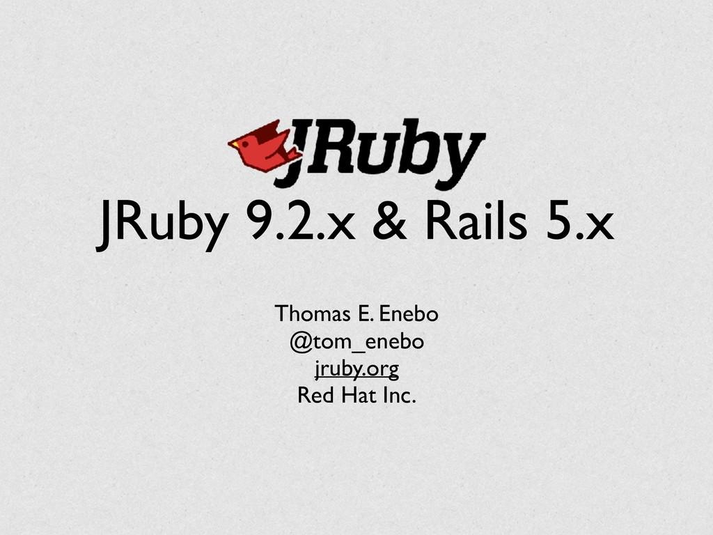 JRuby 9.2.x & Rails 5.x Thomas E. Enebo @tom_en...