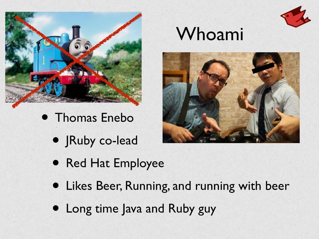 Whoami • Thomas Enebo • JRuby co-lead • Red Hat...