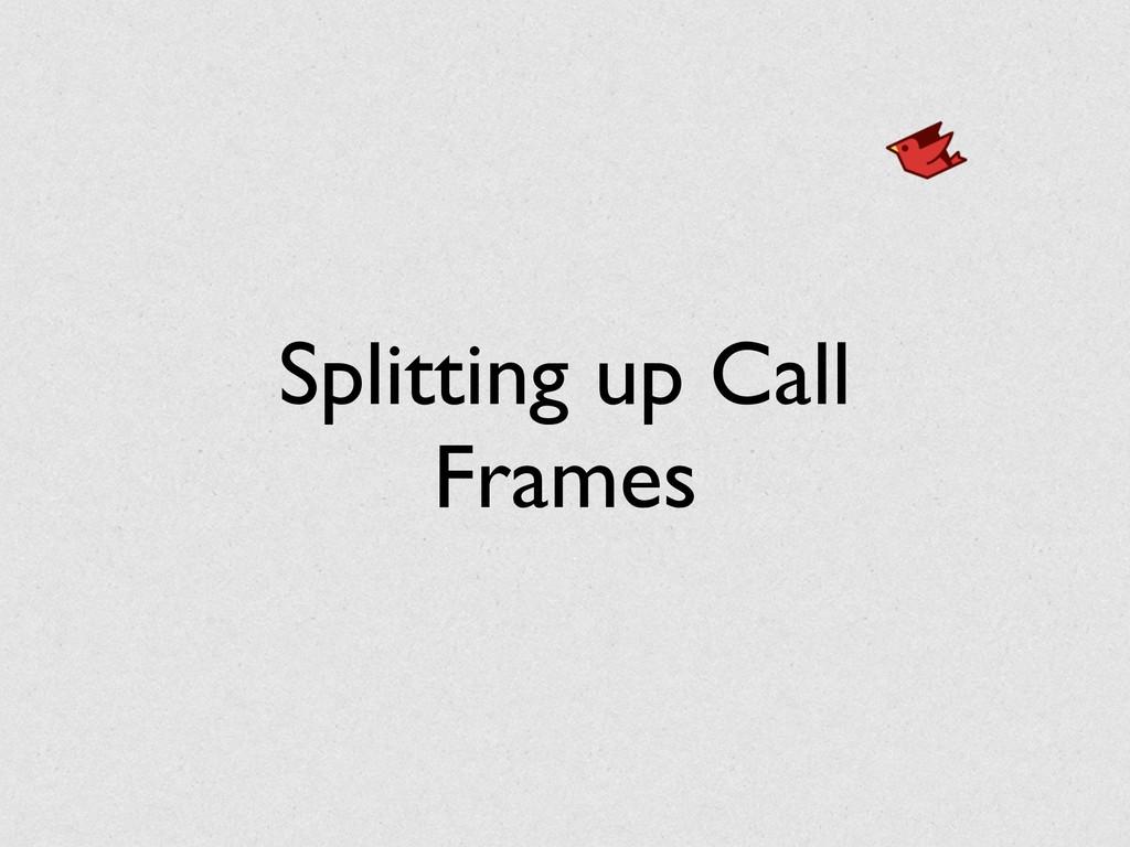 Splitting up Call Frames