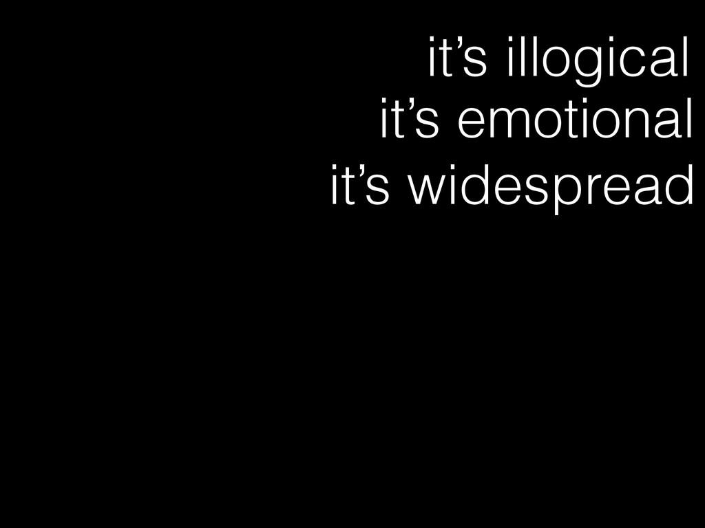 it's illogical it's emotional it's widespread