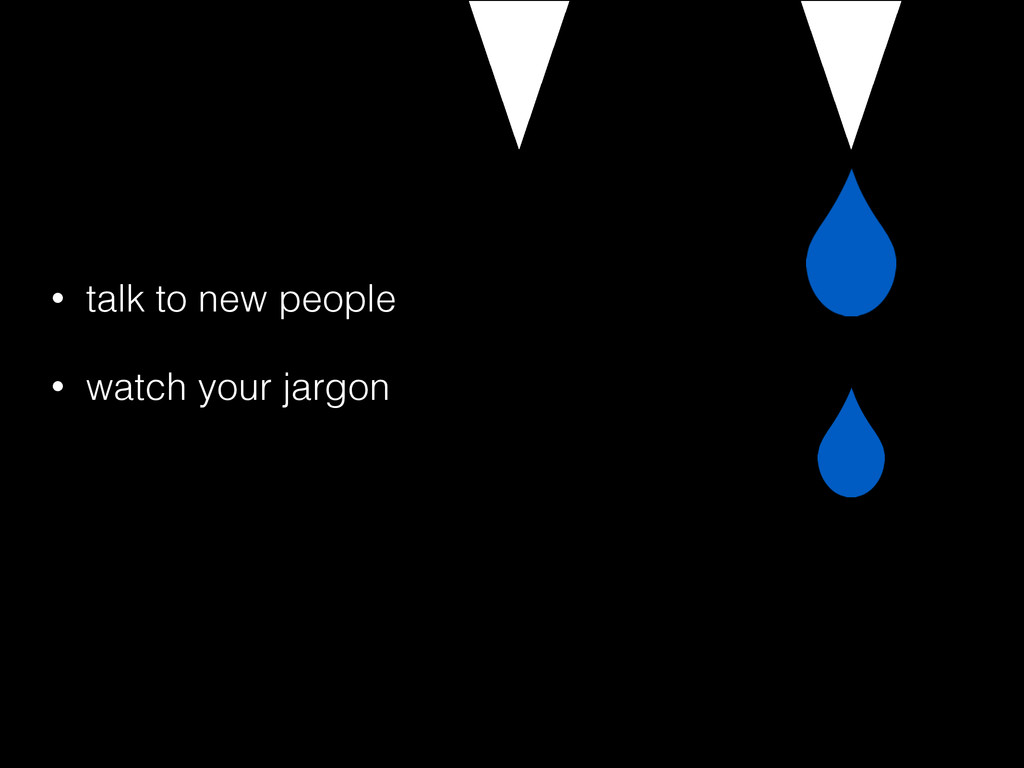 • talk to new people • watch your jargon