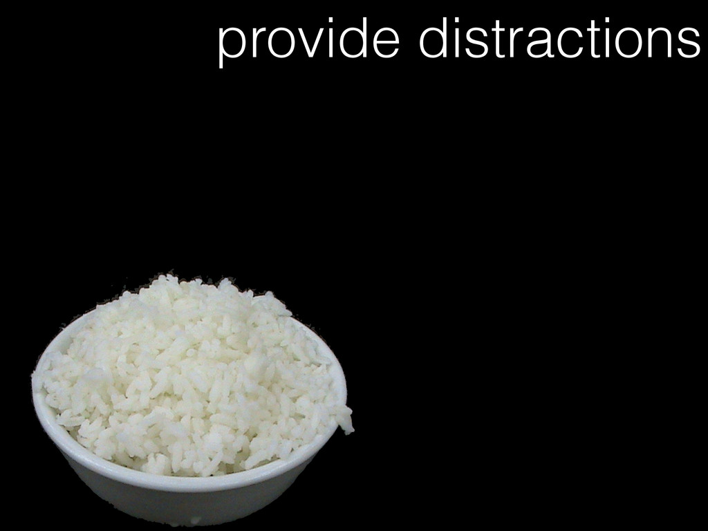 provide distractions