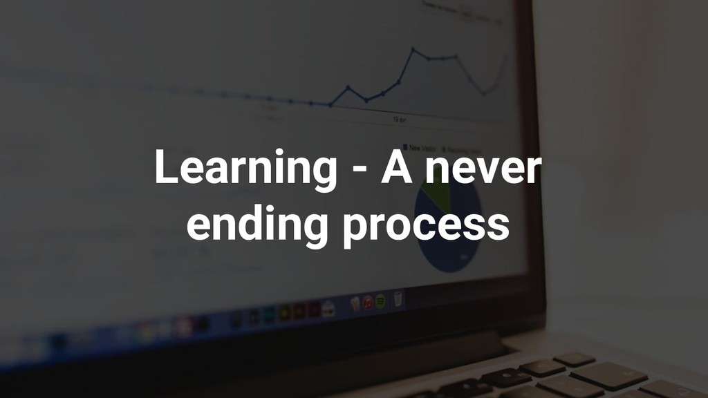 Learning - A never ending process