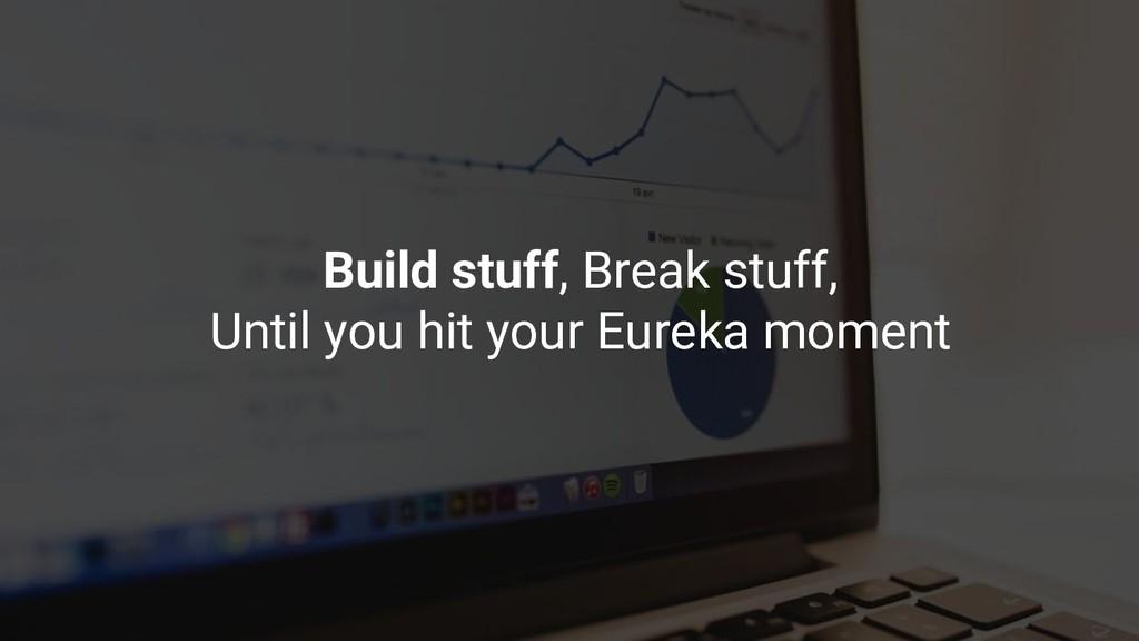 Build stuff, Break stuff, Until you hit your Eu...