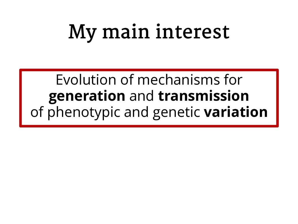 My main interest Evolution of mechanisms for ge...