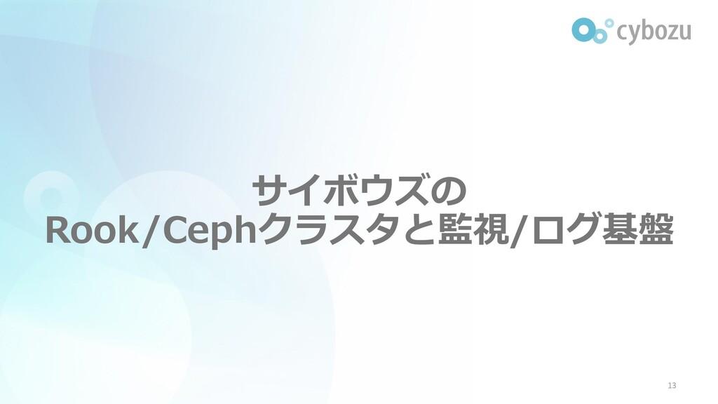 サイボウズの Rook/Cephクラスタと監視/ログ基盤 13
