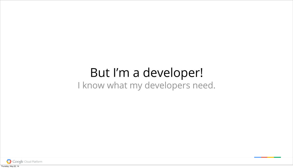 But I'm a developer! I know what my developers ...