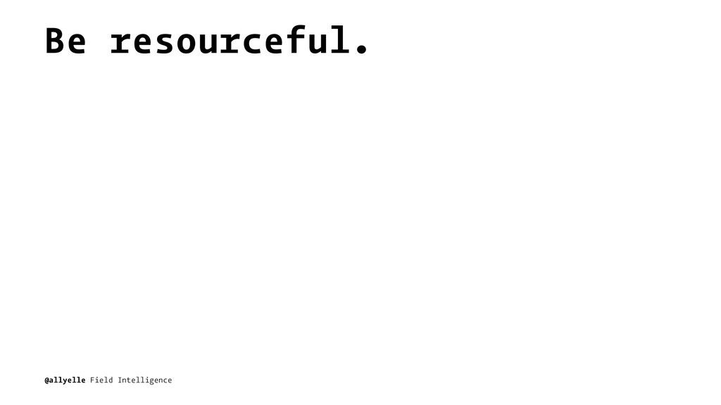 Be resourceful. @allyelle Field Intelligence
