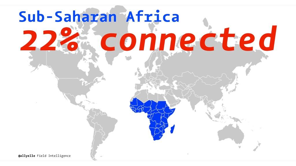 Sub-Saharan Africa 22% connected @allyelle Fiel...
