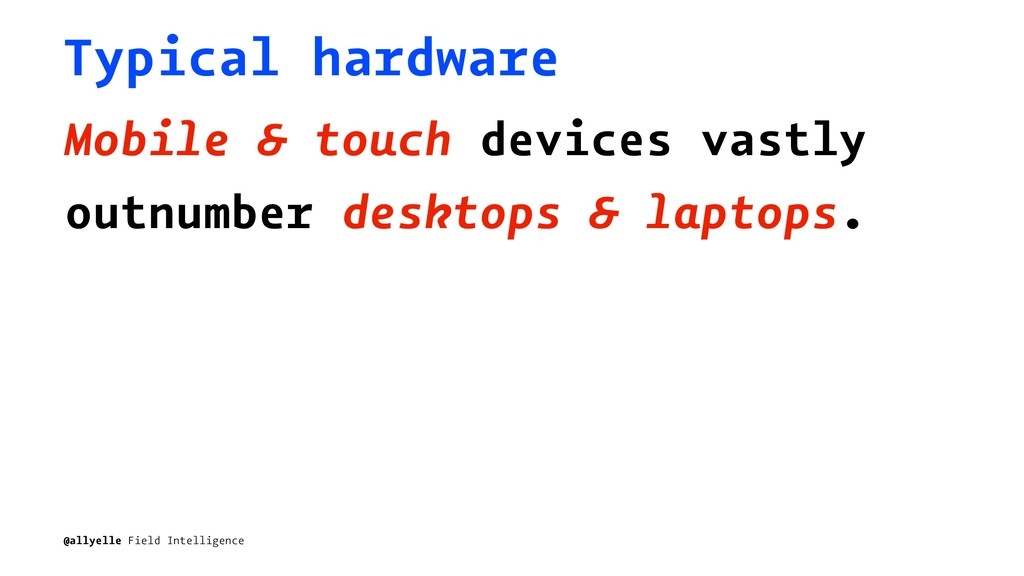 Typical hardware Mobile & touch devices vastly ...