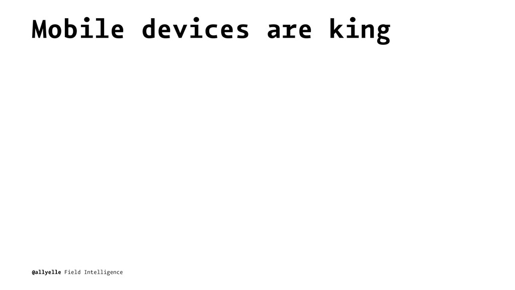 Mobile devices are king @allyelle Field Intelli...
