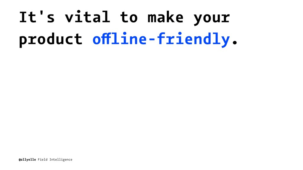 It's vital to make your product offline-friendl...