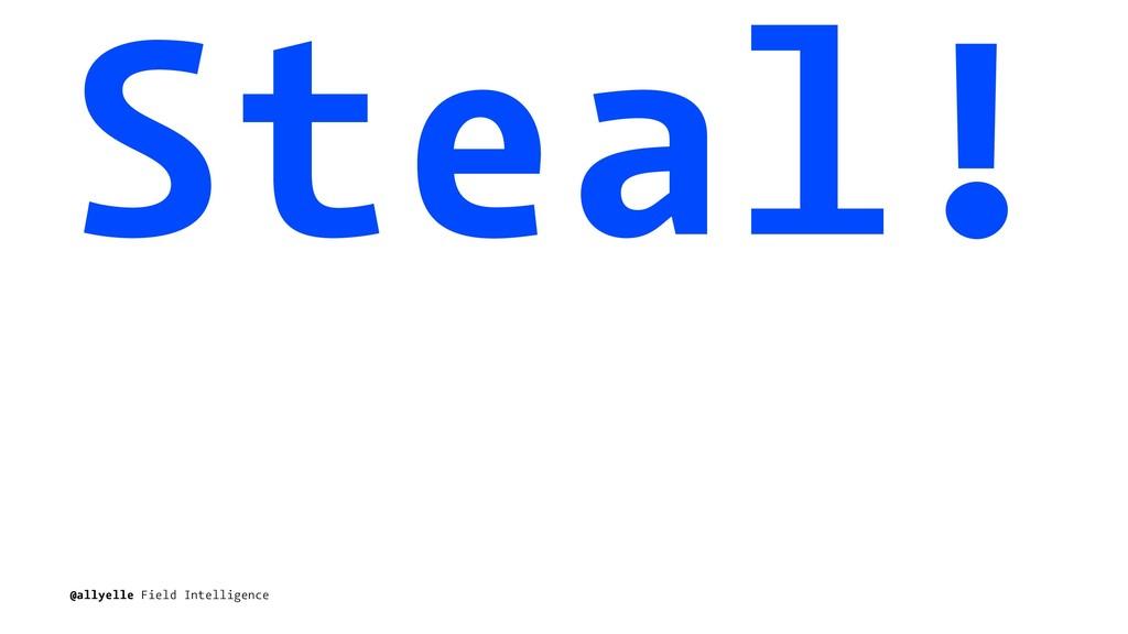 Steal! @allyelle Field Intelligence