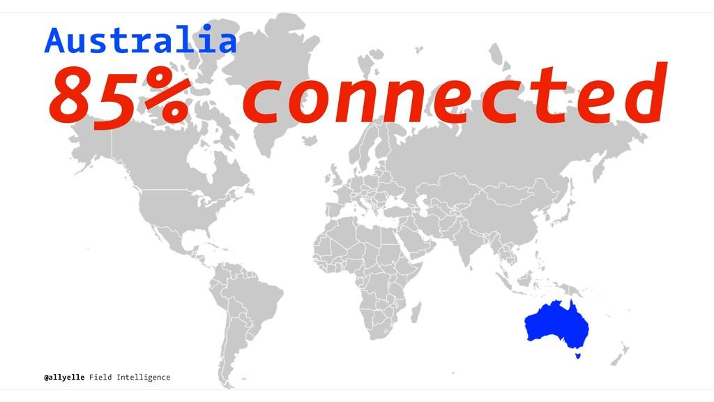 Australia 85% connected @allyelle Field Intelli...