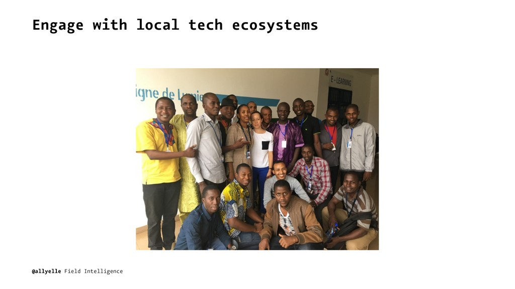 Engage with local tech ecosystems @allyelle Fie...