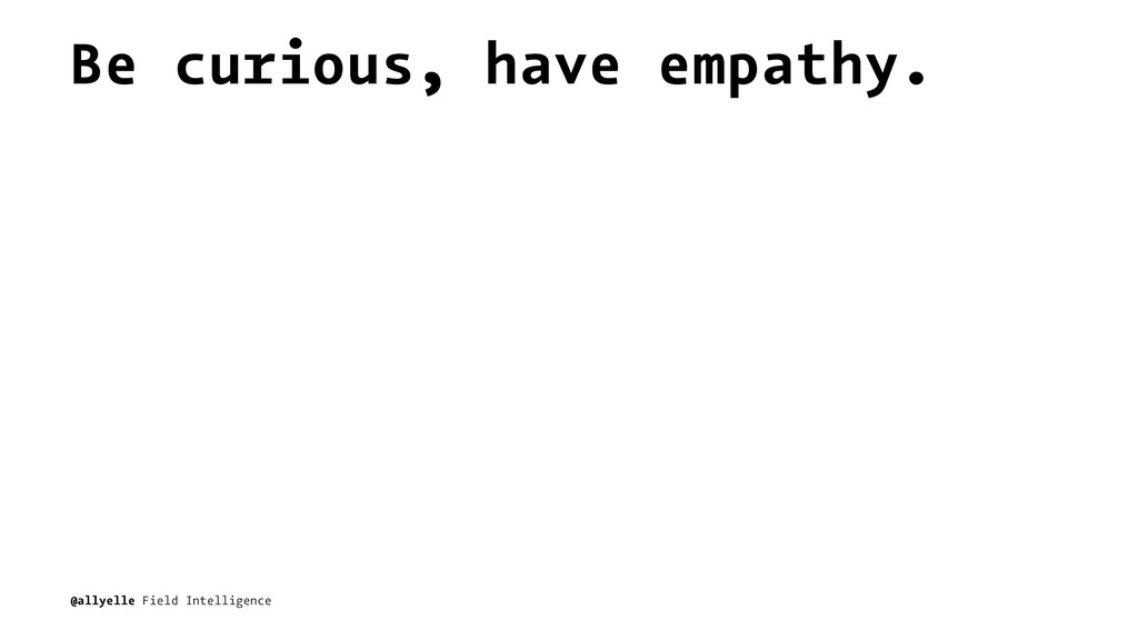 Be curious, have empathy. @allyelle Field Intel...