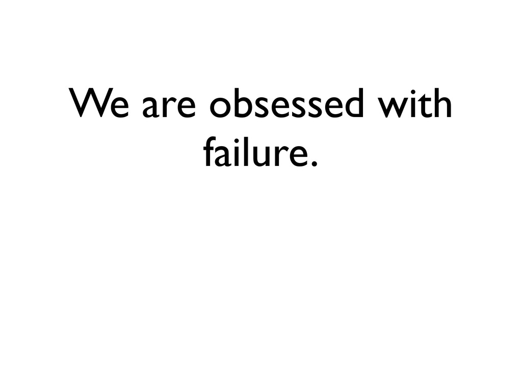 We are obsessed with failure.