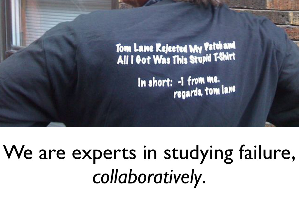 We are experts in studying failure, collaborati...
