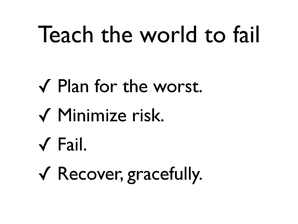 Teach the world to fail ✓ Plan for the worst. ✓...